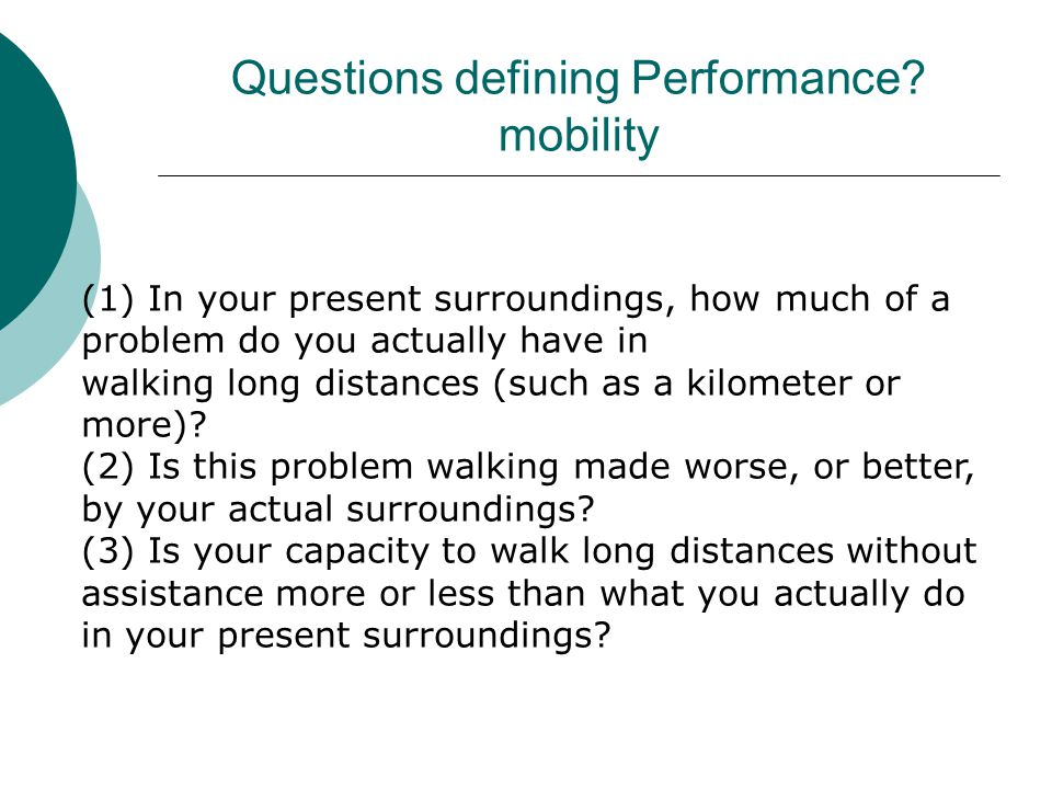 Questions defining Performance? mobility (1) In your present surroundings, how much of a problem do you actually have in walking long distances (such