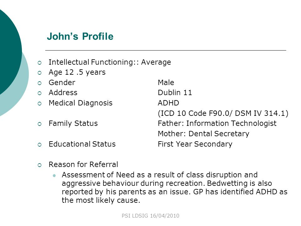 John's Profile  Intellectual Functioning:: Average  Age 12.5 years  GenderMale  AddressDublin 11  Medical DiagnosisADHD (ICD 10 Code F90.0/ DSM I