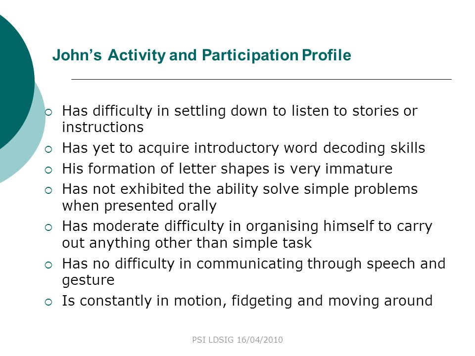 John's Activity and Participation Profile  Has difficulty in settling down to listen to stories or instructions  Has yet to acquire introductory wor