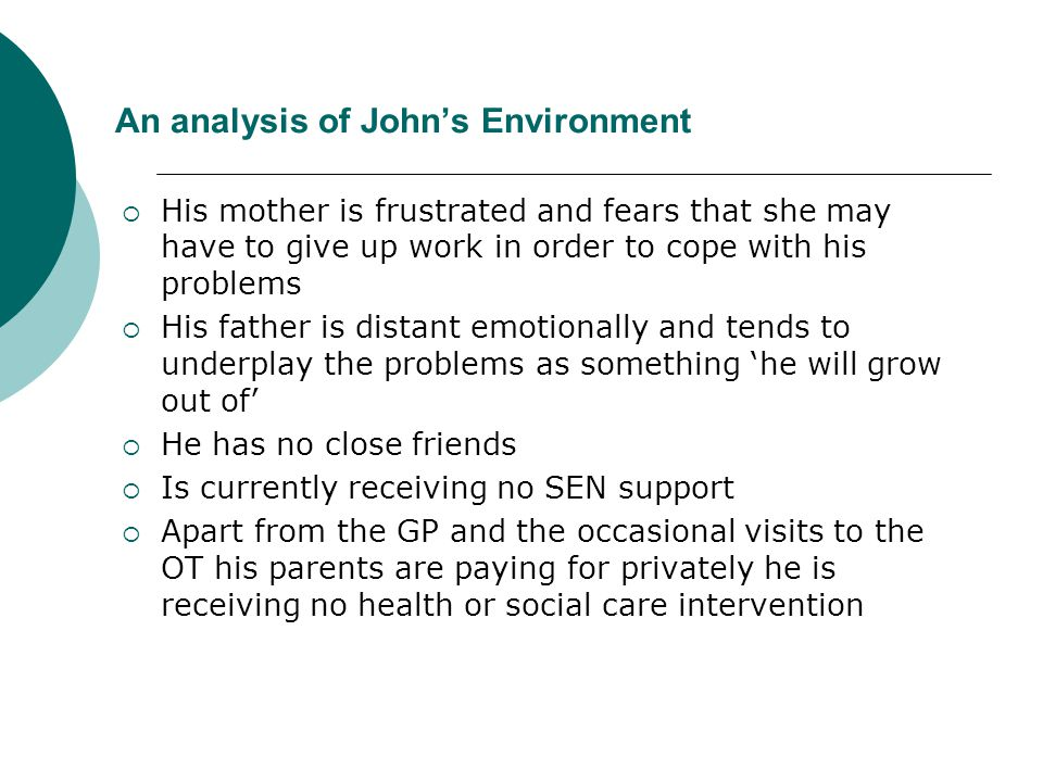 An analysis of John's Environment  His mother is frustrated and fears that she may have to give up work in order to cope with his problems  His fath