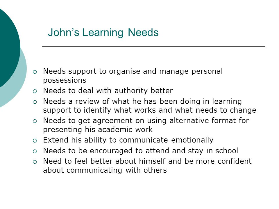 John's Learning Needs  Needs support to organise and manage personal possessions  Needs to deal with authority better  Needs a review of what he ha