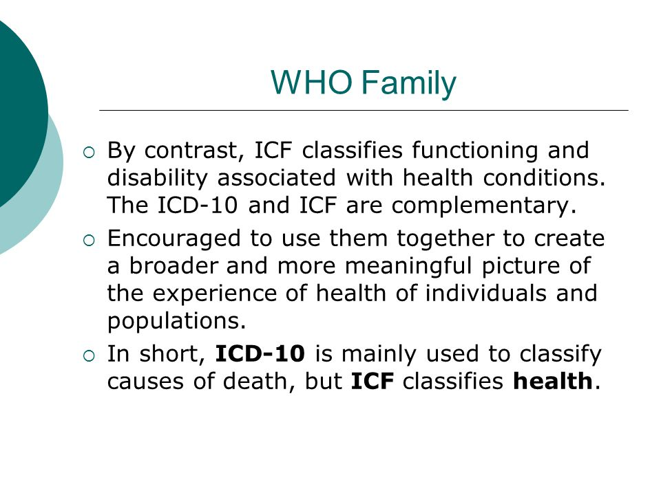WHO Family  By contrast, ICF classifies functioning and disability associated with health conditions. The ICD-10 and ICF are complementary.  Encoura