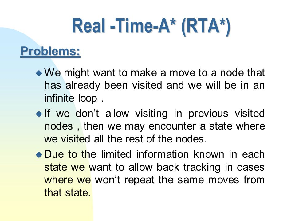Real -Time-A* (RTA*) n So far, we only found a solution for one move at a time, but not for several moves.