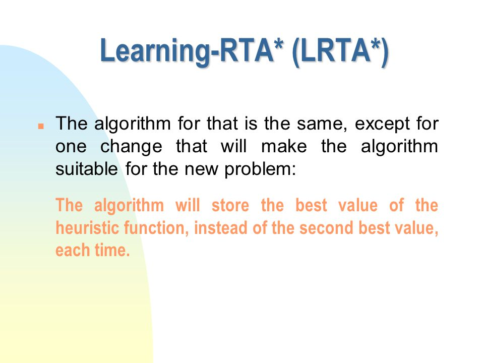 Learning-RTA* (LRTA*) n Until now RTA* solved the problem for single trailed problems.