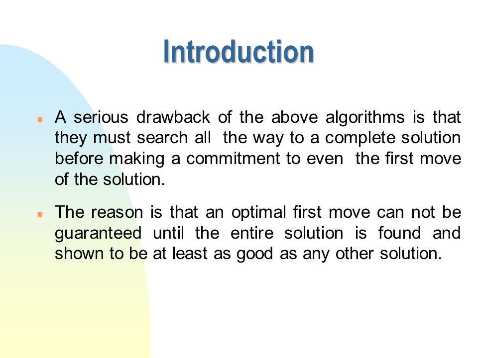 n A serious drawback of the above algorithms is that they must search all the way to a complete solution before making a commitment to even the first move of the solution.