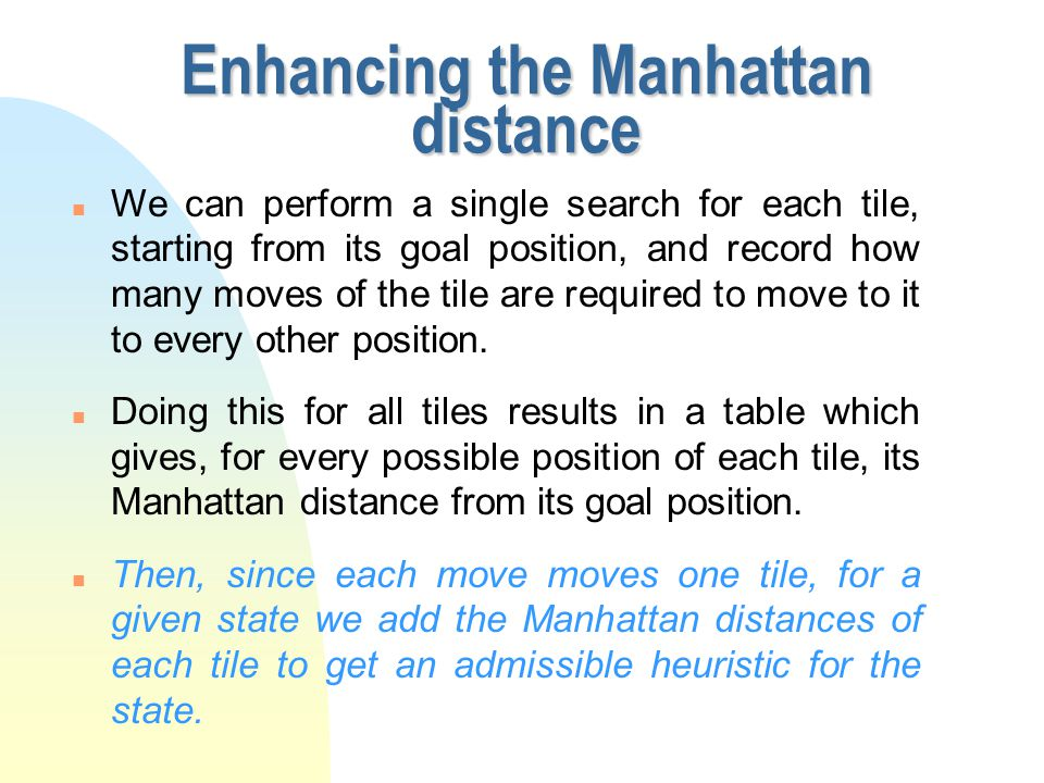 Enhancing the Manhattan distance n In the Manhattan distance for each tile we looked for the optimal solution ignoring other tiles and only counting moves of the tile in question.