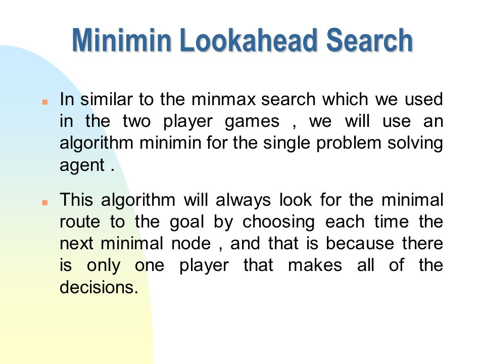Real-Time Single-Agent Search n Our goal is to apply the assumptions of two- player games to single agent heuristic search.