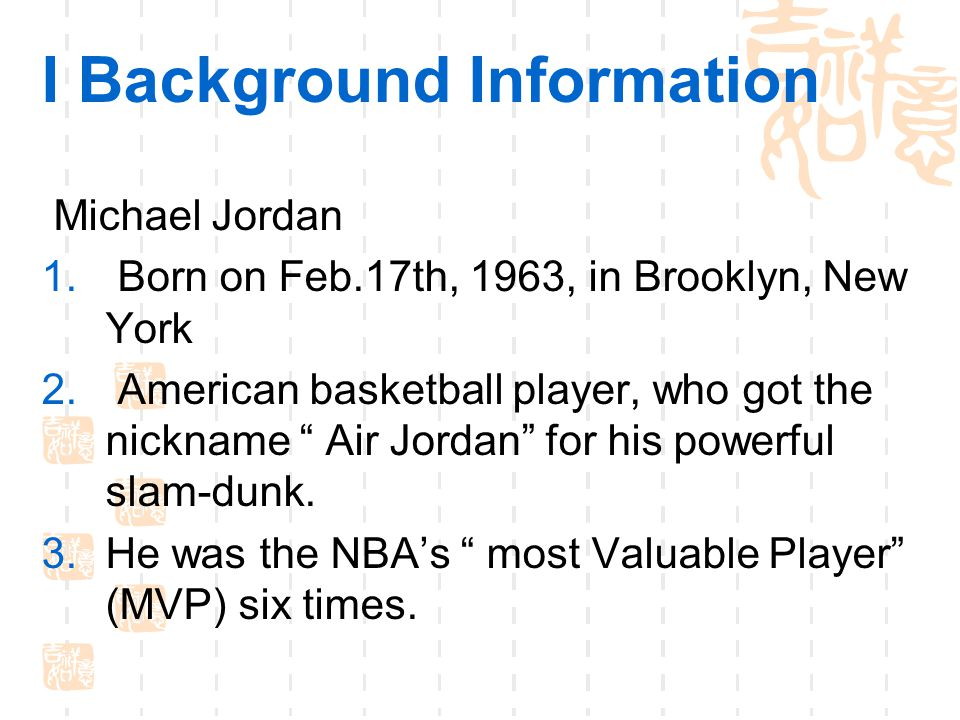 I Background Information Michael Jordan 1.Born on Feb.17th, 1963, in Brooklyn, New York 2.