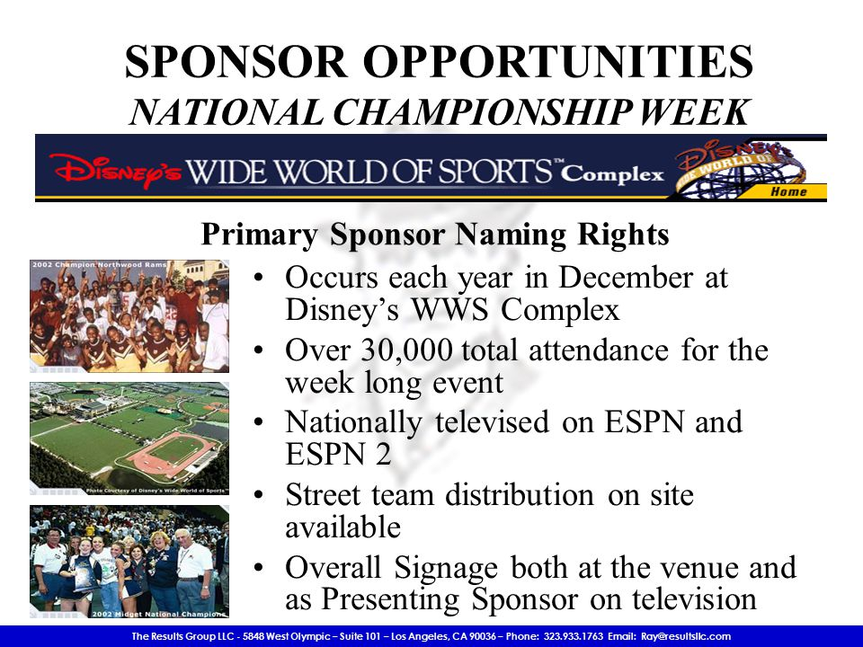 The Results Group LLC - 5848 West Olympic – Suite 101 – Los Angeles, CA 90036 – Phone: 323.933.1763 Email: Ray@resultsllc.com SPONSOR OPPORTUNITIES NATIONAL CHAMPIONSHIP WEEK Occurs each year in December at Disney's WWS Complex Over 30,000 total attendance for the week long event Nationally televised on ESPN and ESPN 2 Street team distribution on site available Overall Signage both at the venue and as Presenting Sponsor on television Primary Sponsor Naming Rights