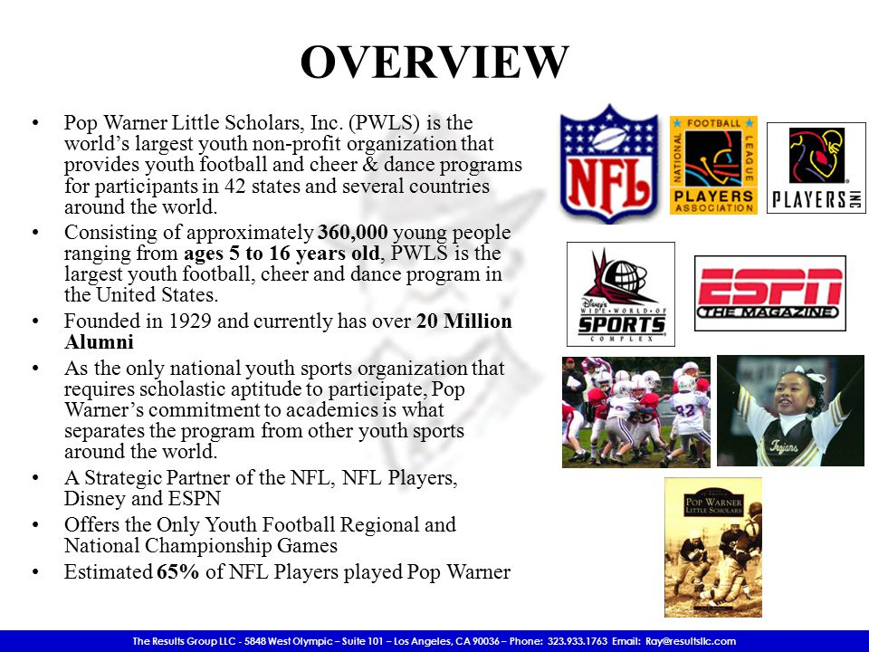 The Results Group LLC - 5848 West Olympic – Suite 101 – Los Angeles, CA 90036 – Phone: 323.933.1763 Email: Ray@resultsllc.com Category exclusive Official Partner of Pop Warner NFL Player Appearances Use of all Pop Warner Marks and Logos Tax deductible Scholarships Quarterly Direct Mail Campaigns targeting the exclusive PW Mailing List Signage at all Regional and National Championship Games Signage at all Cheer & Dance Camps and Competitions Signage at National Awards Dinner Presence at all Regional and National Meetings Full Time Web presence on www.popwarner.comwww.popwarner.com Opportunity for Registration Promotions and Participant Contests Scholastic Program and Fundraising Initiatives Advertise in all Pop Warner Publications Discounted Advertising in Pop Warner DVD Video Yearbook Discounted Advertising Rates in Pop Warner Partner Publications Sampling and Couponing Opportunities Cross Promotion Events Public Relations Support Database Generation via Promotions OVERALL SPONSOR BENEFITS Account Development Naming Rights/Title Rights Signage Booth/Display Space Speaking Opportunity Category Exclusivity Print Television Internet/Web Product Sampling VIP/Hospitality Mailing Lists Merchandising/Promotional Giveaway Rights to Marks