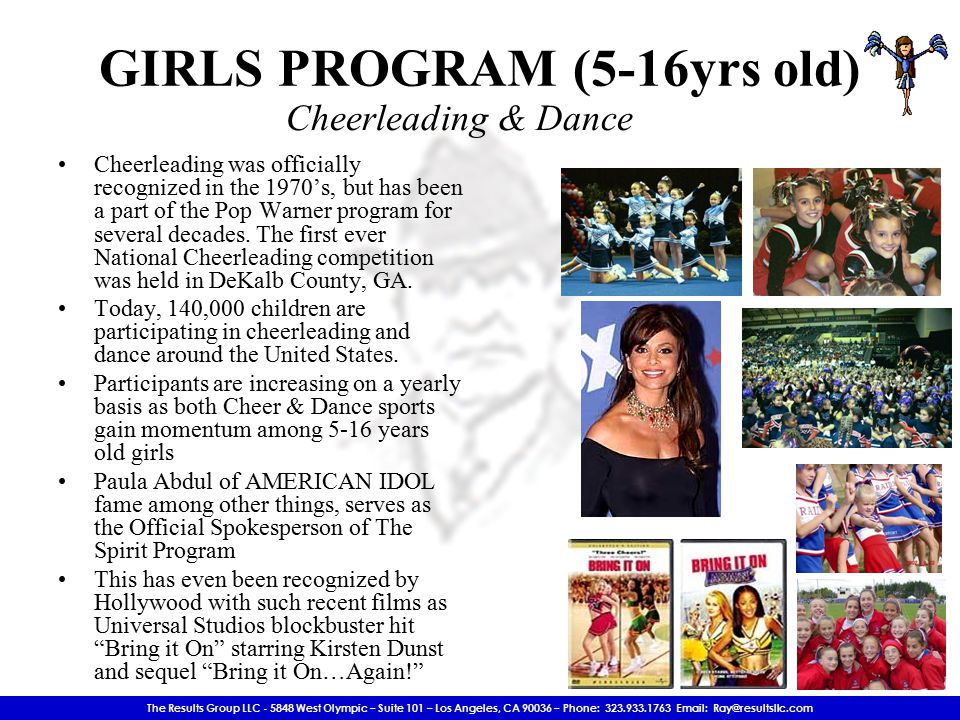 The Results Group LLC - 5848 West Olympic – Suite 101 – Los Angeles, CA 90036 – Phone: 323.933.1763 Email: Ray@resultsllc.com Cheerleading was officially recognized in the 1970's, but has been a part of the Pop Warner program for several decades.