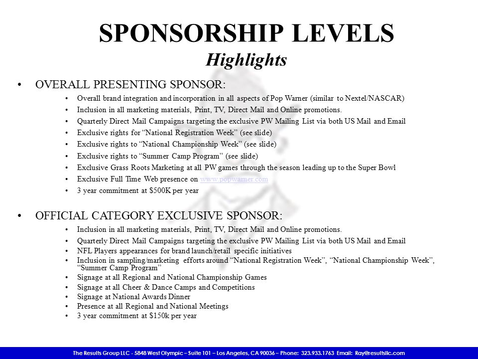 The Results Group LLC - 5848 West Olympic – Suite 101 – Los Angeles, CA 90036 – Phone: 323.933.1763 Email: Ray@resultsllc.com SPONSORSHIP LEVELS Highlights OVERALL PRESENTING SPONSOR: Overall brand integration and incorporation in all aspects of Pop Warner (similar to Nextel/NASCAR) Inclusion in all marketing materials, Print, TV, Direct Mail and Online promotions.