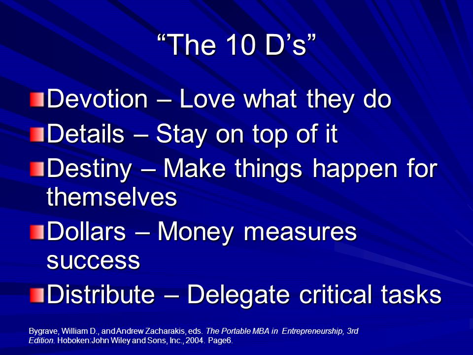 The 10 D's Devotion – Love what they do Details – Stay on top of it Destiny – Make things happen for themselves Dollars – Money measures success Distribute – Delegate critical tasks Bygrave, William D., and Andrew Zacharakis, eds.