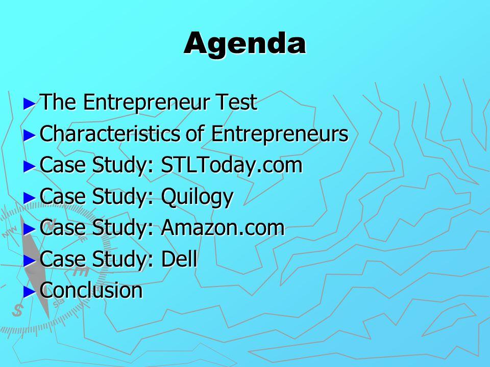 Agenda ► The Entrepreneur Test ► Characteristics of Entrepreneurs ► Case Study: STLToday.com ► Case Study: Quilogy ► Case Study: Amazon.com ► Case Stu