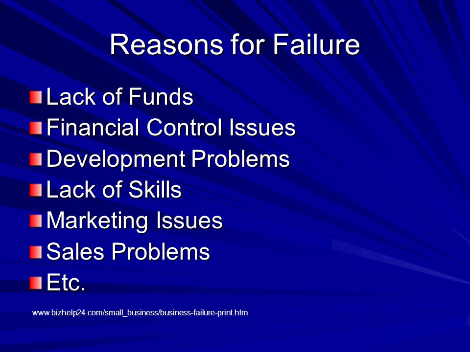 Reasons for Failure Lack of Funds Financial Control Issues Development Problems Lack of Skills Marketing Issues Sales Problems Etc.