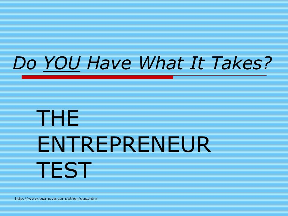 Do YOU Have What It Takes THE ENTREPRENEUR TEST http://www.bizmove.com/other/quiz.htm