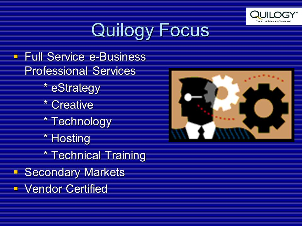 Quilogy Focus  Full Service e-Business Professional Services * eStrategy * Creative * Technology * Hosting * Technical Training  Secondary Markets  Vendor Certified