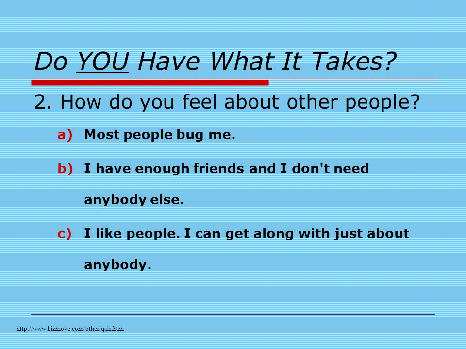 Do YOU Have What It Takes. 2. How do you feel about other people.