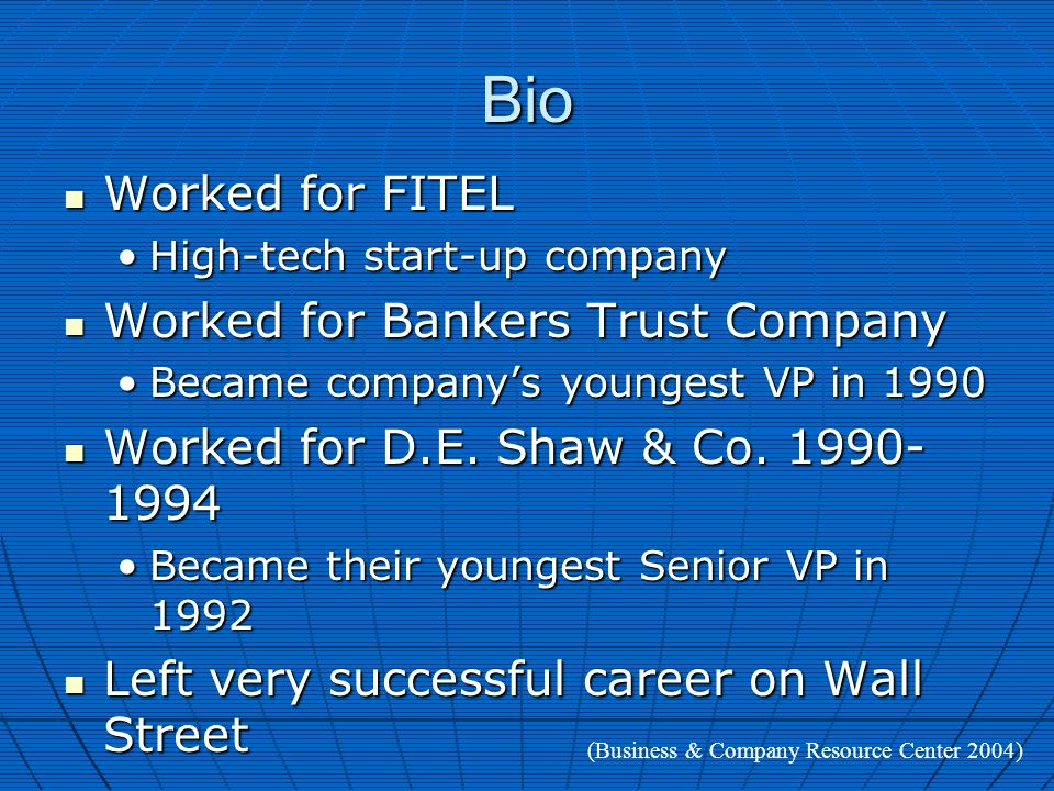 Bio Worked for FITEL Worked for FITEL High-tech start-up companyHigh-tech start-up company Worked for Bankers Trust Company Worked for Bankers Trust Company Became company's youngest VP in 1990Became company's youngest VP in 1990 Worked for D.E.