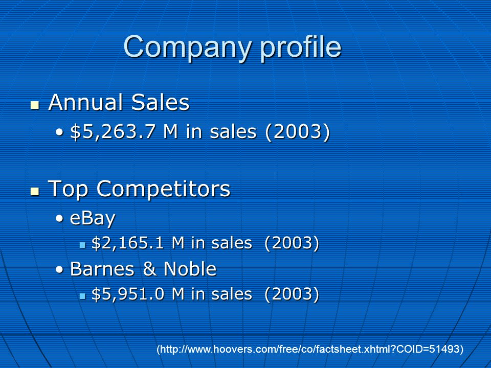 Company profile Annual Sales Annual Sales $5,263.7 M in sales (2003)$5,263.7 M in sales (2003) Top Competitors Top Competitors eBayeBay $2,165.1 M in sales (2003) $2,165.1 M in sales (2003) Barnes & NobleBarnes & Noble $5,951.0 M in sales (2003) $5,951.0 M in sales (2003) (http://www.hoovers.com/free/co/factsheet.xhtml COID=51493)