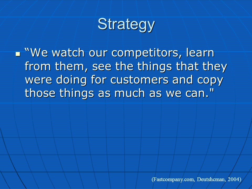 Strategy We watch our competitors, learn from them, see the things that they were doing for customers and copy those things as much as we can. We watch our competitors, learn from them, see the things that they were doing for customers and copy those things as much as we can. (Fastcompany.com, Deutshcman, 2004)