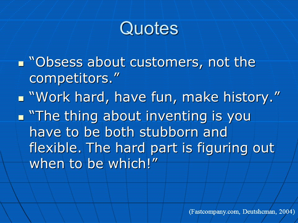 Quotes Obsess about customers, not the competitors. Obsess about customers, not the competitors. Work hard, have fun, make history. Work hard, have fun, make history. The thing about inventing is you have to be both stubborn and flexible.