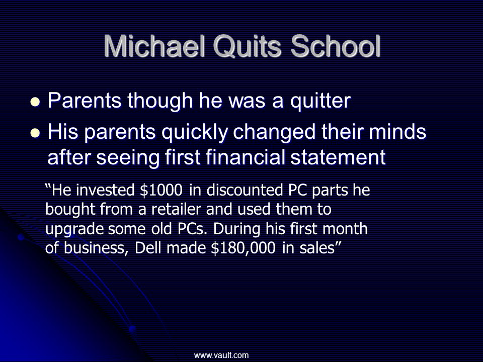 Michael Quits School Parents though he was a quitter Parents though he was a quitter His parents quickly changed their minds after seeing first financial statement His parents quickly changed their minds after seeing first financial statement He invested $1000 in discounted PC parts he bought from a retailer and used them to upgrade some old PCs.