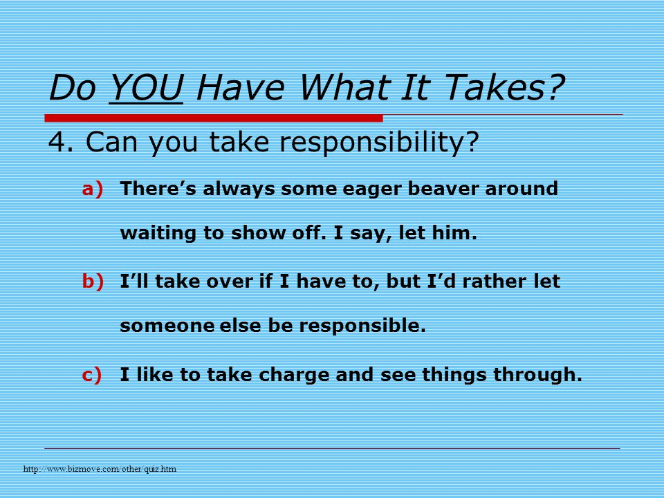 Do YOU Have What It Takes. 4. Can you take responsibility.