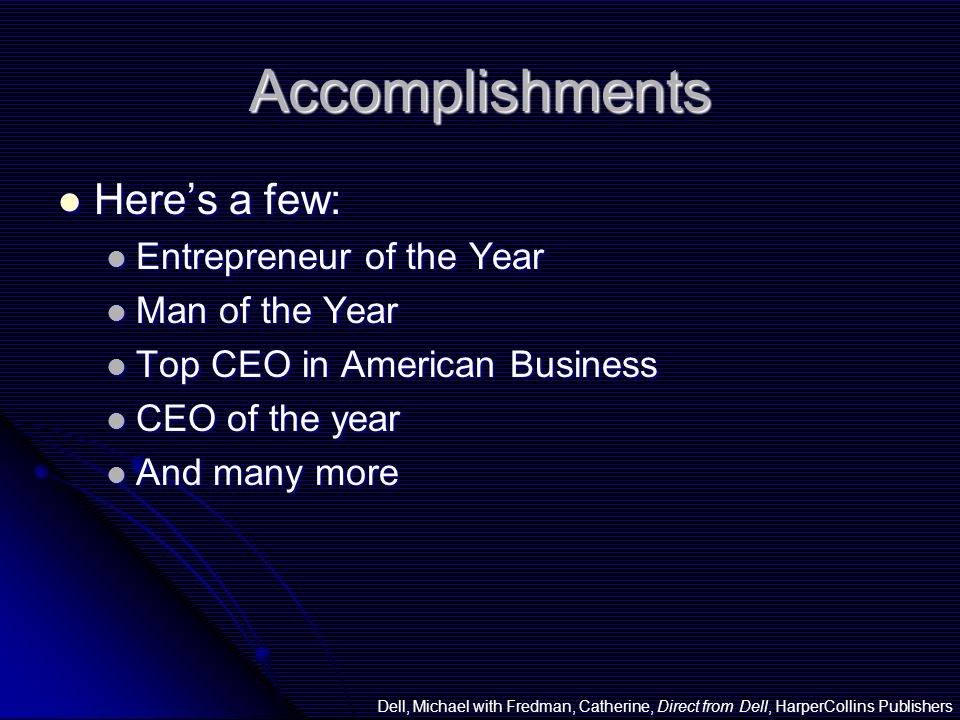 Accomplishments Here's a few: Here's a few: Entrepreneur of the Year Entrepreneur of the Year Man of the Year Man of the Year Top CEO in American Business Top CEO in American Business CEO of the year CEO of the year And many more And many more Dell, Michael with Fredman, Catherine, Direct from Dell, HarperCollins Publishers