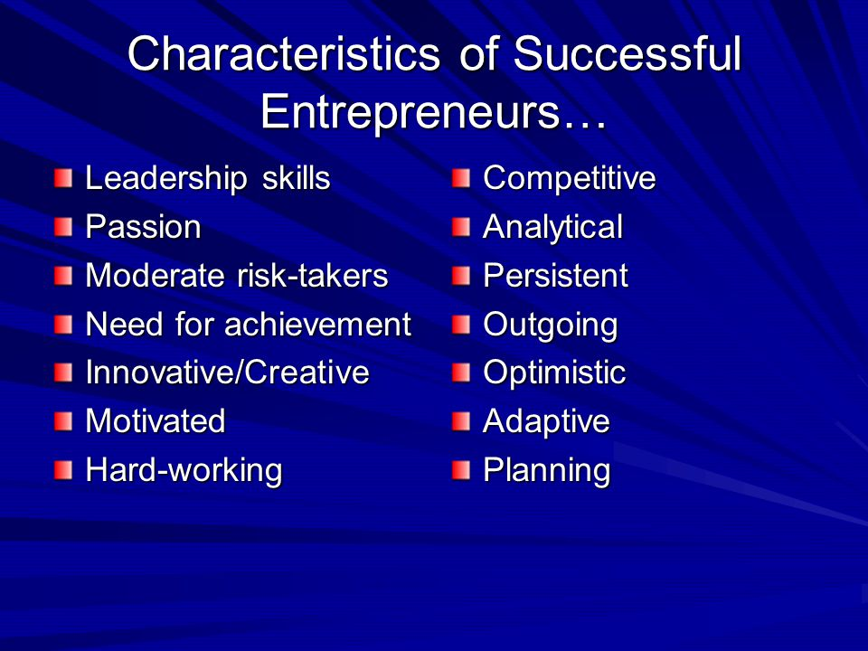 Characteristics of Successful Entrepreneurs… Leadership skills Passion Moderate risk-takers Need for achievement Innovative/CreativeMotivatedHard-work
