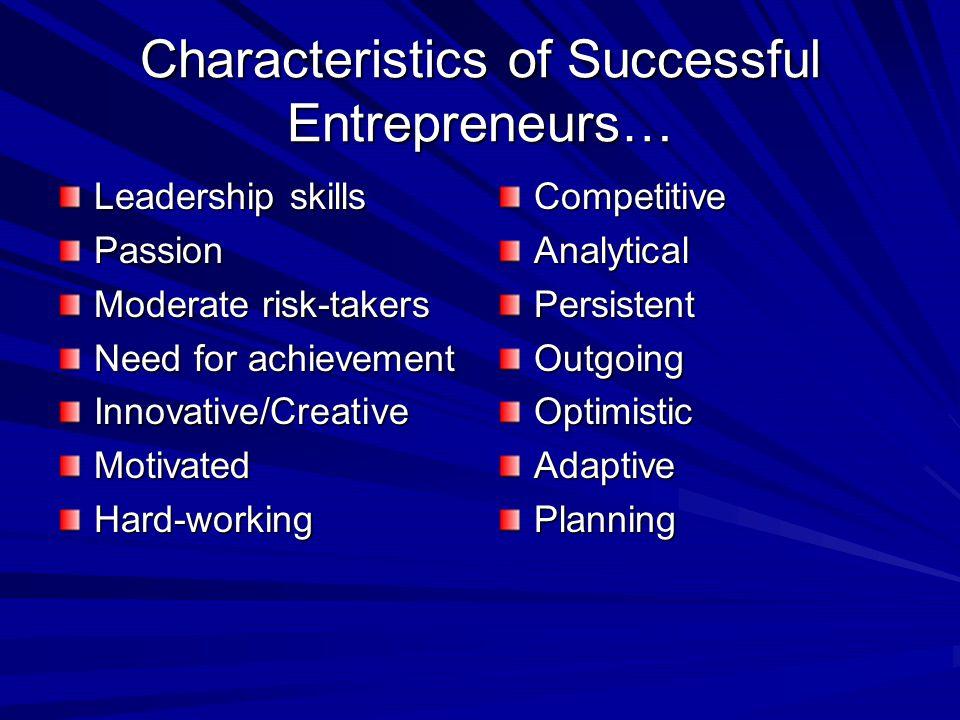 Characteristics of Successful Entrepreneurs… Leadership skills Passion Moderate risk-takers Need for achievement Innovative/CreativeMotivatedHard-workingCompetitiveAnalyticalPersistentOutgoingOptimisticAdaptivePlanning