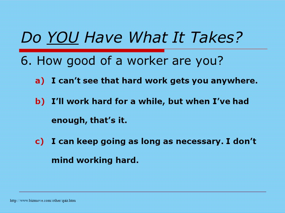 Do YOU Have What It Takes. 6. How good of a worker are you.