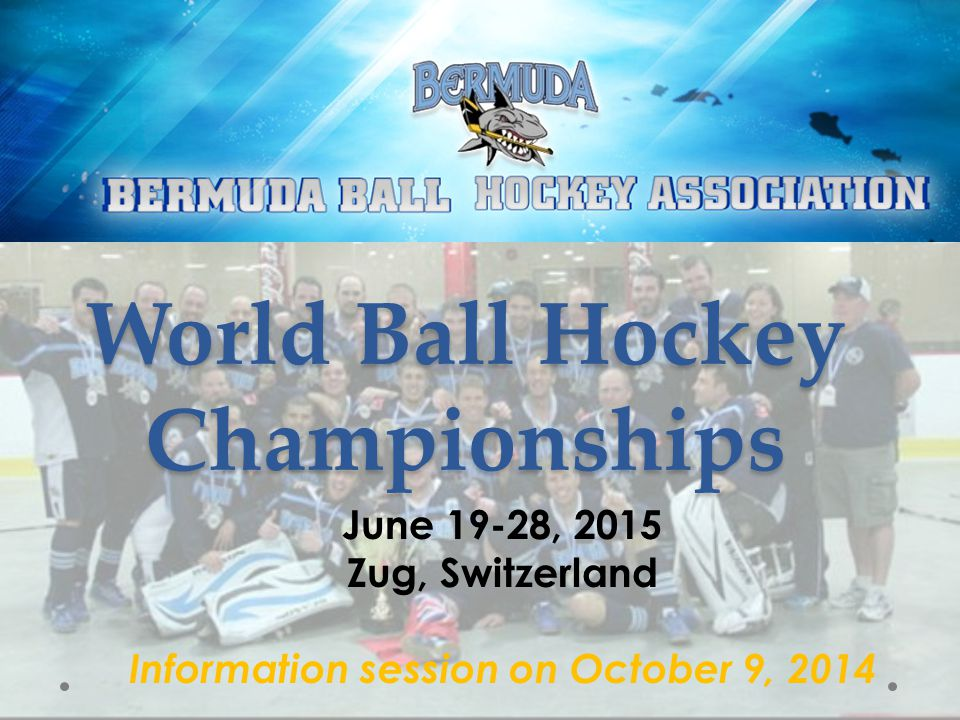World Ball Hockey Championships June 19-28, 2015 Zug, Switzerland Information session on October 9, 2014