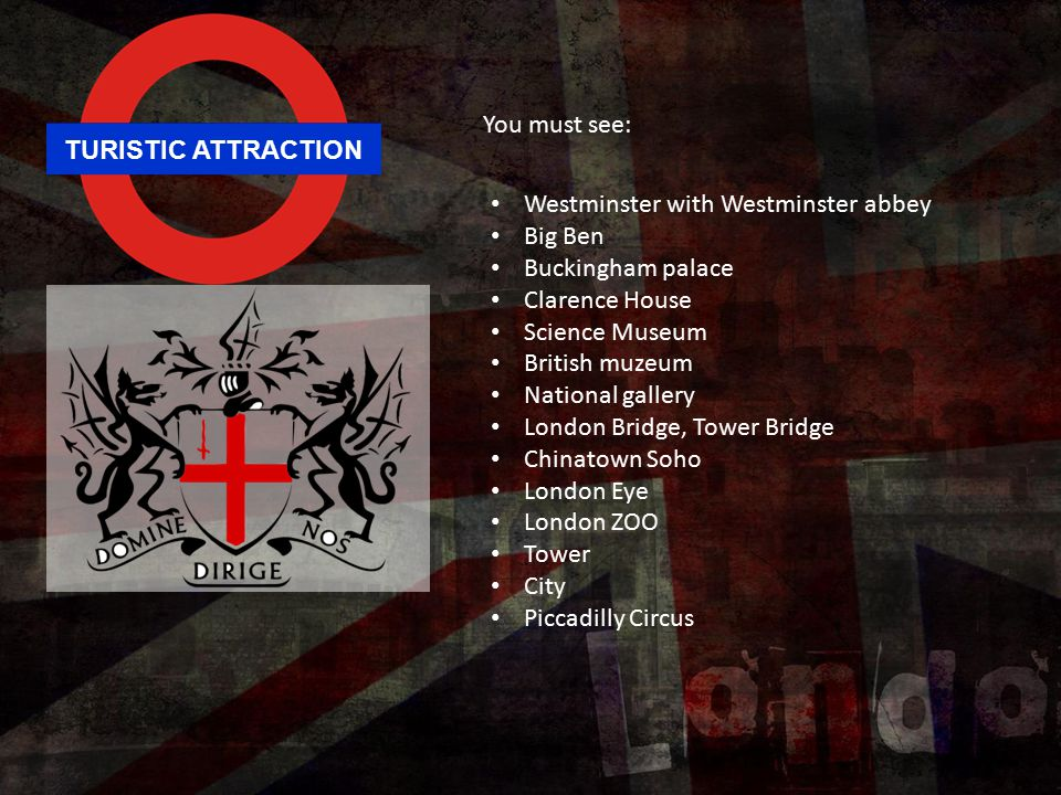 TURISTIC ATTRACTION You must see: Westminster with Westminster abbey Big Ben Buckingham palace Clarence House Science Museum British muzeum National gallery London Bridge, Tower Bridge Chinatown Soho London Eye London ZOO Tower City Piccadilly Circus
