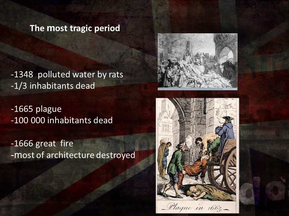 The m ost tragic period -1348 polluted water by rats -1/3 inhabitants dead -1665 plague -100 000 inhabitants dead -1666 great fire -m ost of architecture destroyed