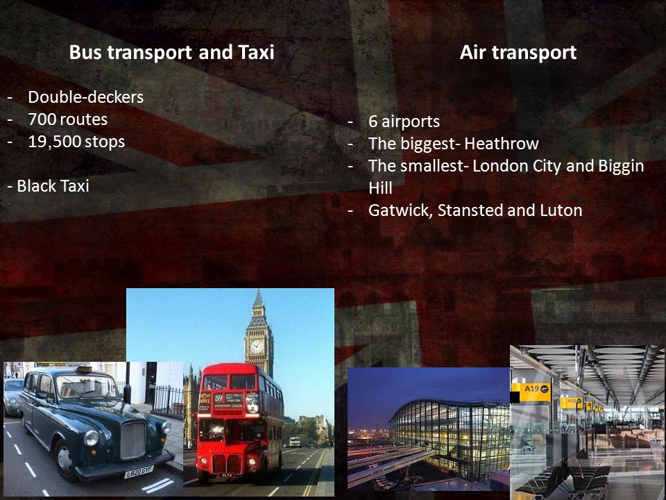 Bus transport and Taxi -Double-deckers -700 routes -19, 500 stops - Black Taxi Air transport -6 airports -The biggest- Heathrow -The smallest- London City and Biggin Hill -Gatwick, Stansted and Luton
