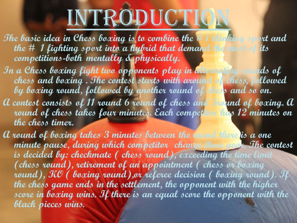 INTRODUCTION The basic idea in Chess boxing is to combine the # 1 thinking sport and the # 1 fighting sport into a hybrid that demand the most of its competitions-both mentally & physically.