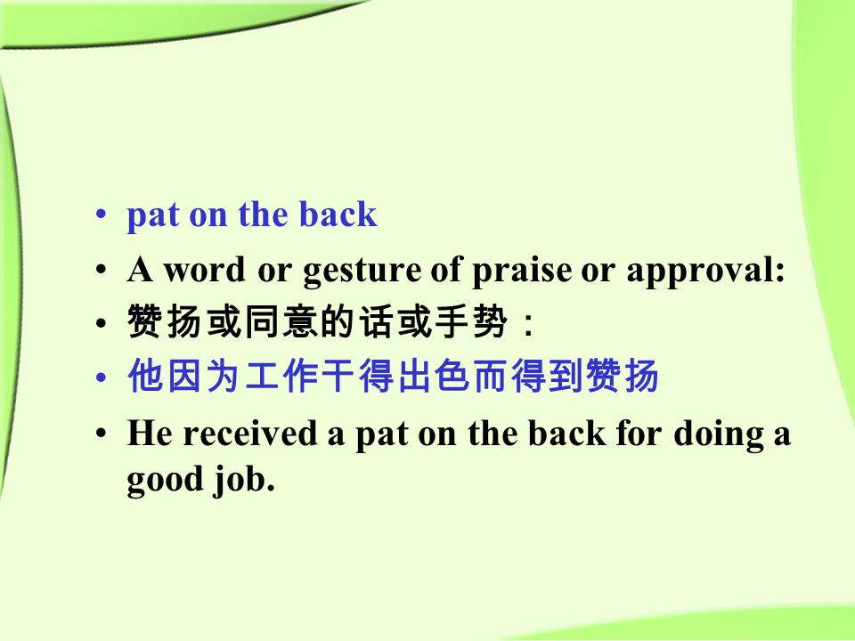 pat on the back A word or gesture of praise or approval: 赞扬或同意的话或手势: 他因为工作干得出色而得到赞扬 He received a pat on the back for doing a good job.