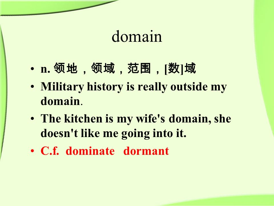 domain n. 领地,领域,范围, [ 数 ] 域 Military history is really outside my domain.