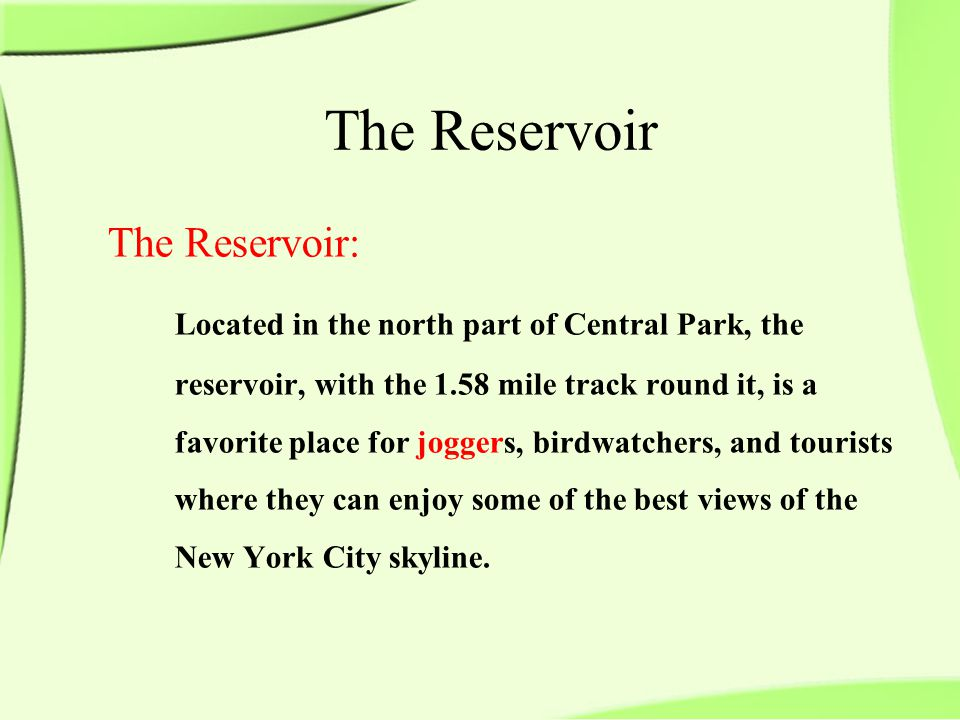 The Reservoir: Located in the north part of Central Park, the reservoir, with the 1.58 mile track round it, is a favorite place for joggers, birdwatchers, and tourists where they can enjoy some of the best views of the New York City skyline.