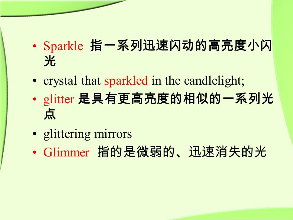 Sparkle 指一系列迅速闪动的高亮度小闪 光 crystal that sparkled in the candlelight; glitter 是具有更高亮度的相似的一系列光 点 glittering mirrors Glimmer 指的是微弱的、迅速消失的光