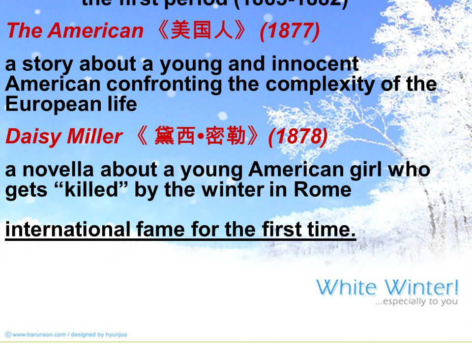 the first period (1865-1882) The American 《美国人》 (1877) a story about a young and innocent American confronting the complexity of the European life Daisy Miller 《 黛西 密勒》 (1878) a novella about a young American girl who gets killed by the winter in Rome international fame for the first time.