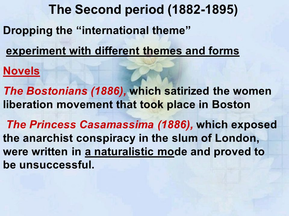 The Second period (1882-1895) Dropping the international theme experiment with different themes and forms Novels The Bostonians (1886), which satirized the women liberation movement that took place in Boston The Princess Casamassima (1886), which exposed the anarchist conspiracy in the slum of London, were written in a naturalistic mode and proved to be unsuccessful.