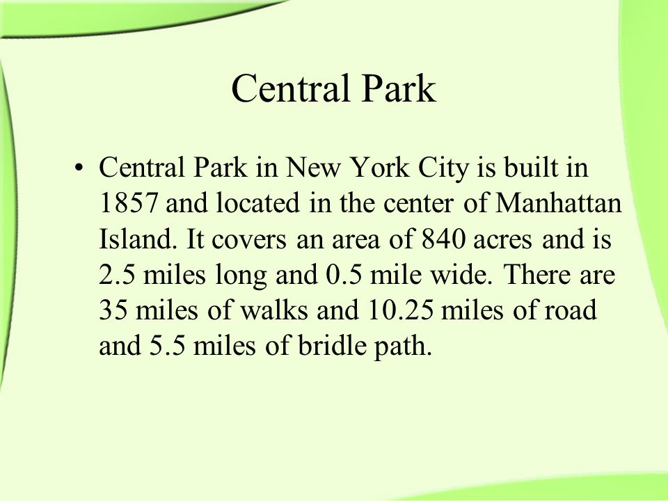 Central Park Central Park in New York City is built in 1857 and located in the center of Manhattan Island.