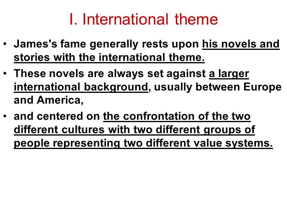 I. International theme James's fame generally rests upon his novels and stories with the international theme. These novels are always set against a la