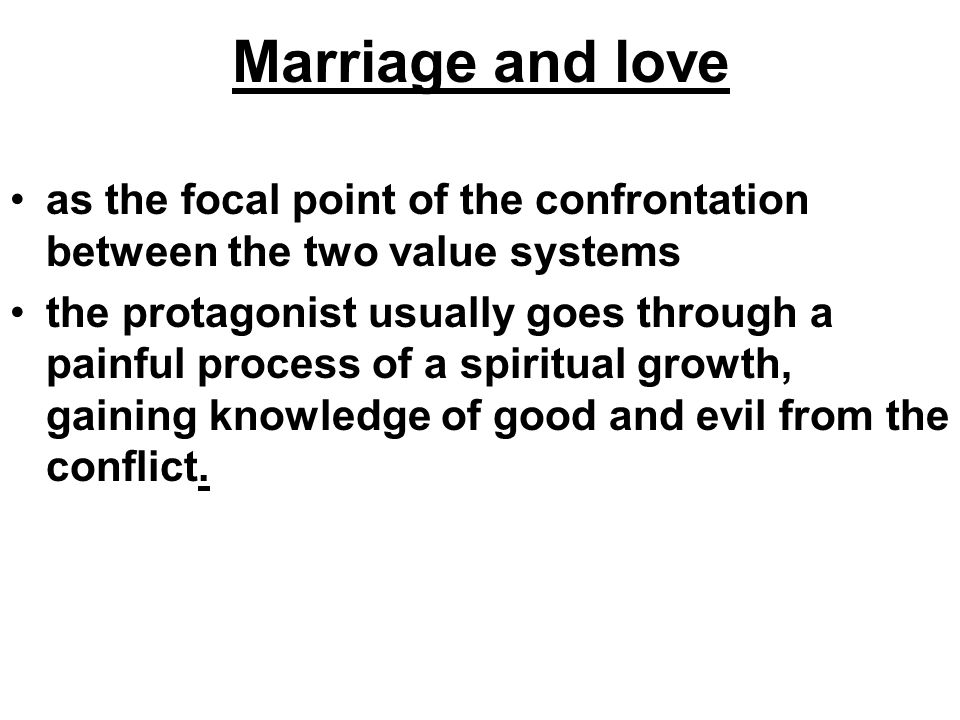 Marriage and love as the focal point of the confrontation between the two value systems the protagonist usually goes through a painful process of a spiritual growth, gaining knowledge of good and evil from the conflict.