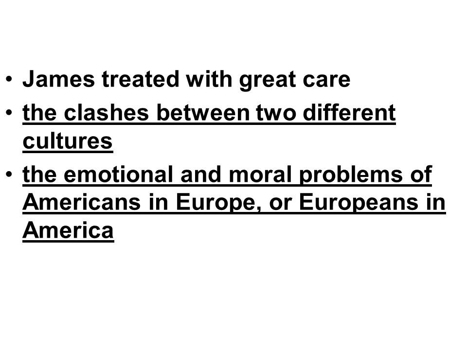James treated with great care the clashes between two different cultures the emotional and moral problems of Americans in Europe, or Europeans in America