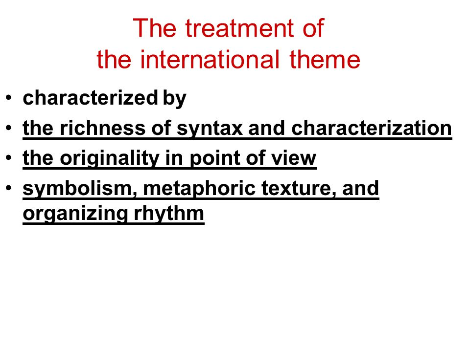 The treatment of the international theme characterized by the richness of syntax and characterization the originality in point of view symbolism, metaphoric texture, and organizing rhythm