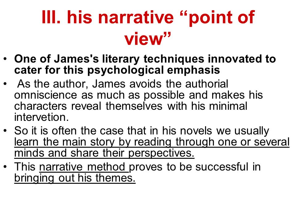 "III. his narrative ""point of view"" One of James's literary techniques innovated to cater for this psychological emphasis As the author, James avoids t"