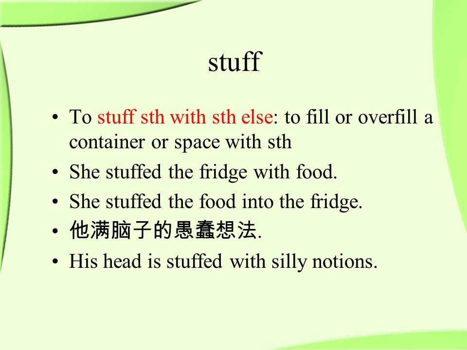 stuff To stuff sth with sth else: to fill or overfill a container or space with sth She stuffed the fridge with food.